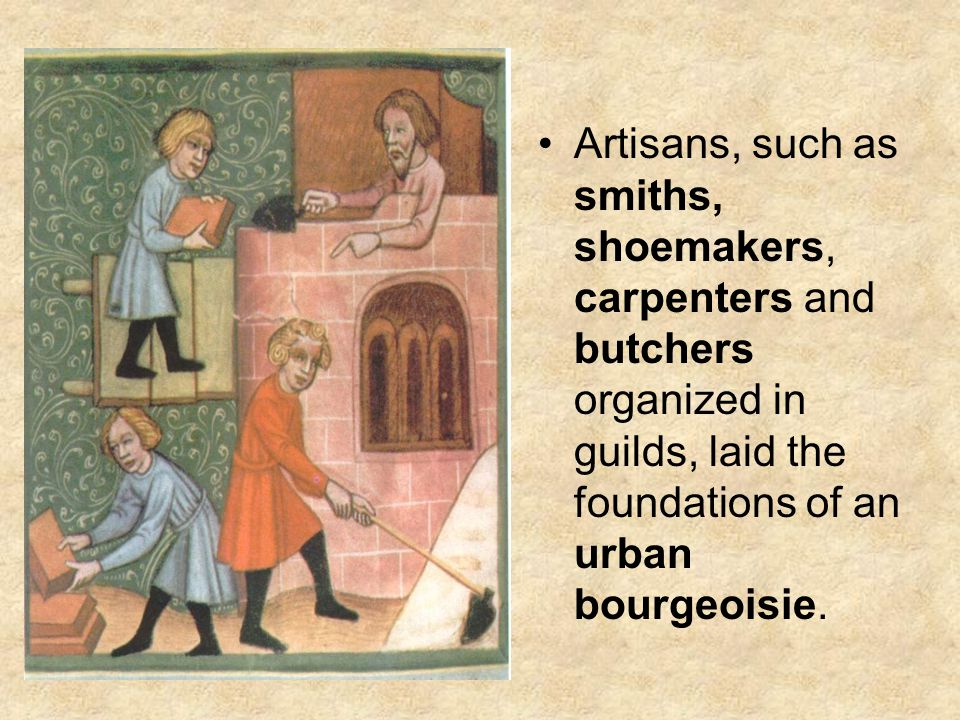 Artisans, such as smiths, shoemakers, carpenters and butchers organized in guilds, laid the foundations of an urban bourgeoisie.