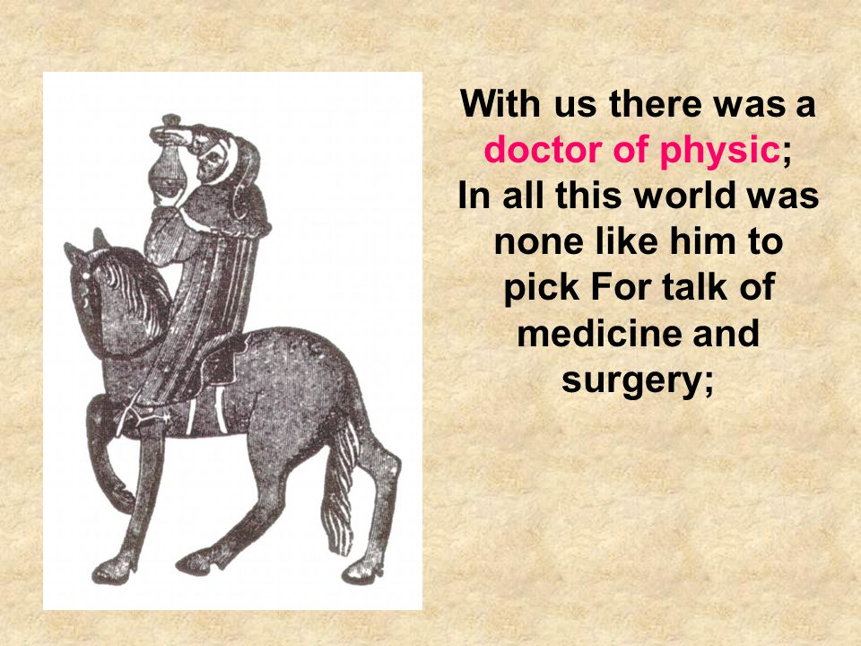 With us there was a doctor of physic; In all this world was none like him to pick For talk of medicine and surgery;