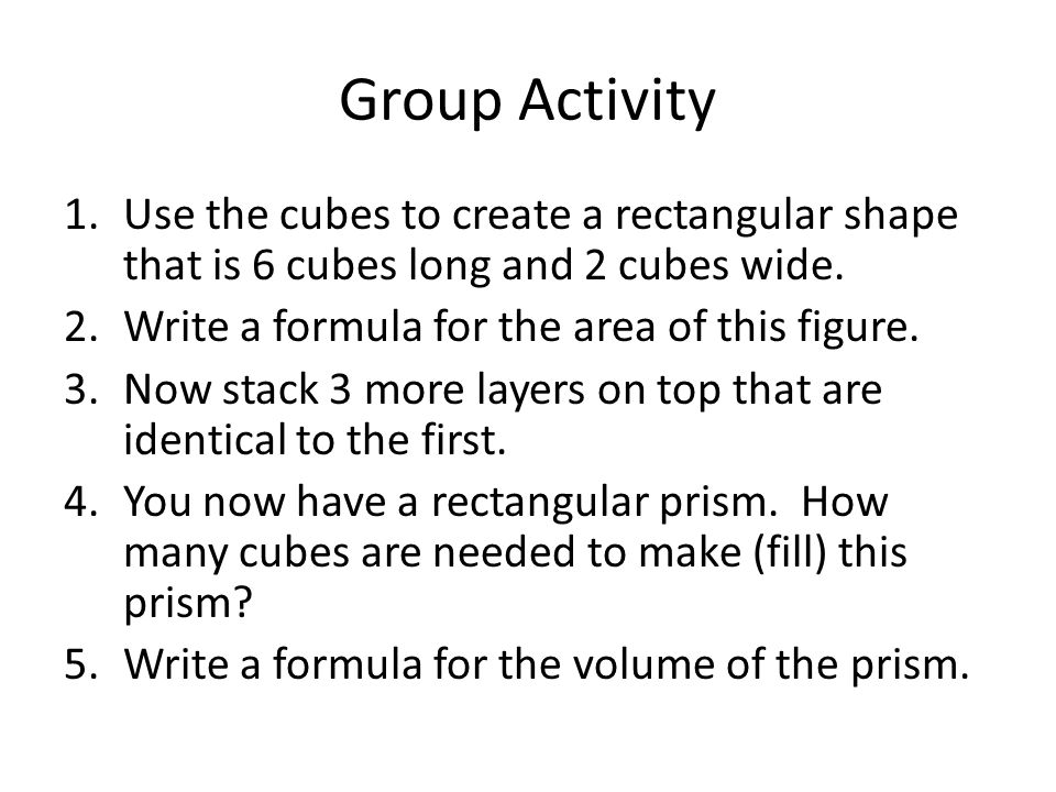 Group Activity Use the cubes to create a rectangular shape that is 6 cubes long and 2 cubes wide. Write a formula for the area of this figure.