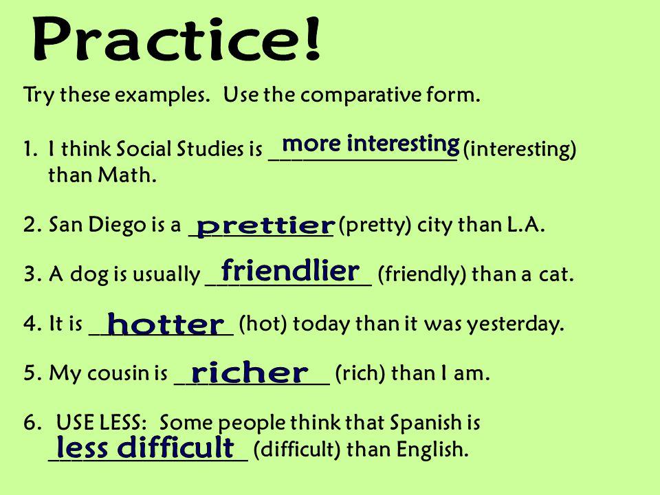 Practice! more interesting prettier friendlier hotter richer