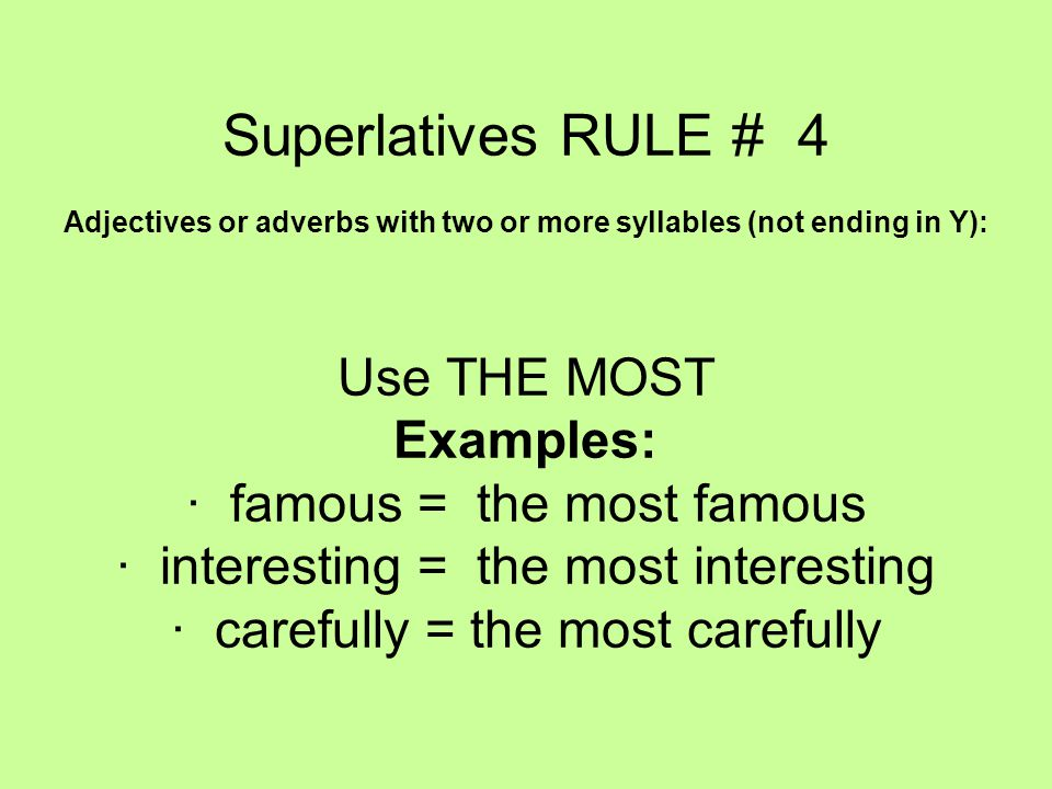 Superlatives RULE # 4 Adjectives or adverbs with two or more syllables (not ending in Y): Use THE MOST Examples: · famous = the most famous · interesting = the most interesting · carefully = the most carefully