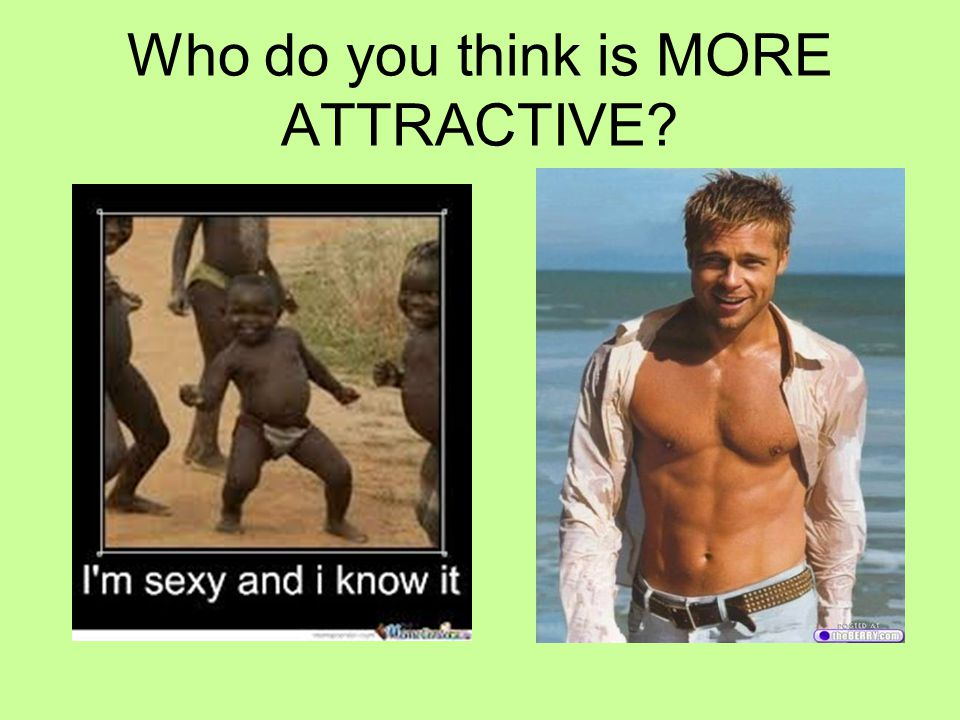 Who do you think is MORE ATTRACTIVE