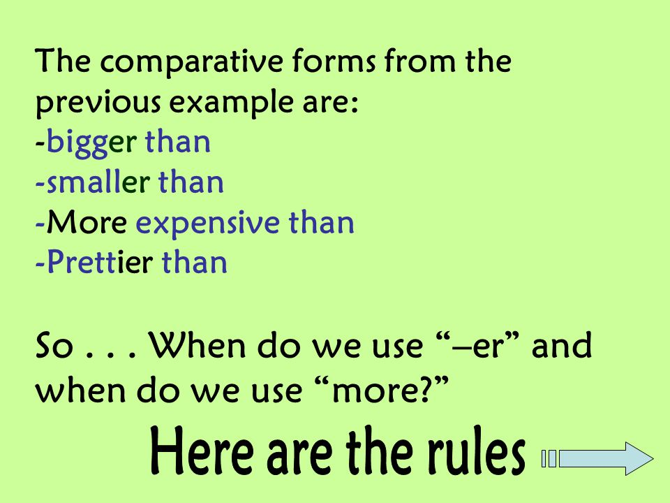The comparative forms from the previous example are: -bigger than -smaller than -More expensive than -Prettier than So . . . When do we use –er and when do we use more