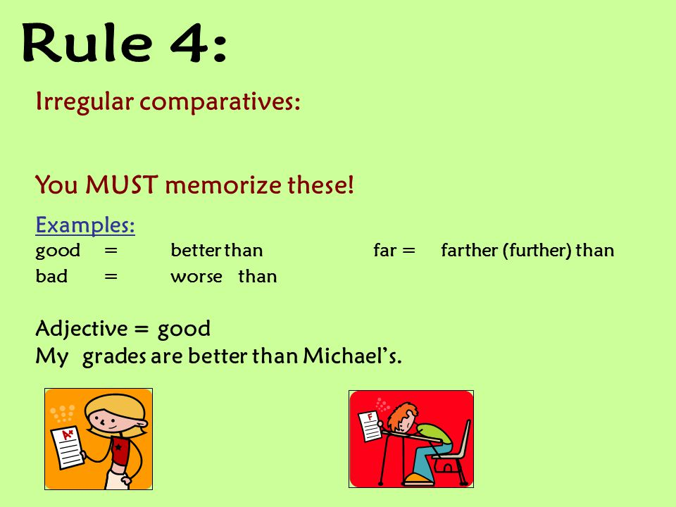 Rule 4: Irregular comparatives: You MUST memorize these! Examples: