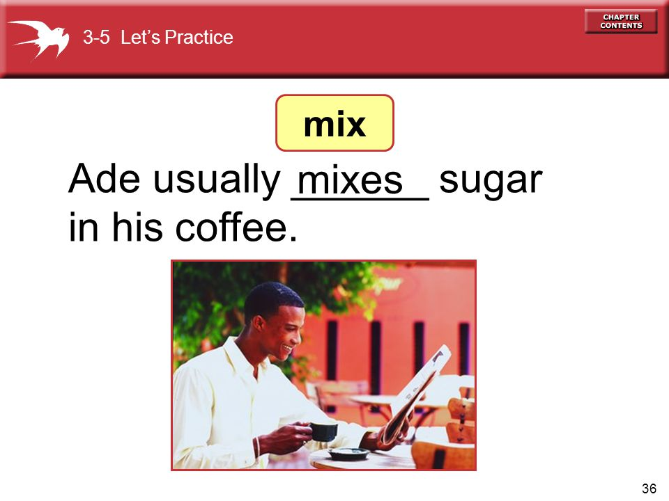 Ade usually ______ sugar in his coffee. mixes