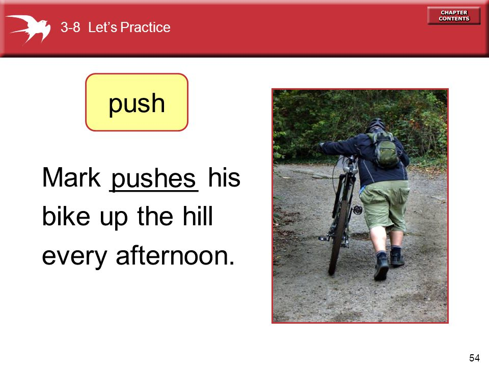 push Mark ______ his bike up the hill every afternoon. pushes