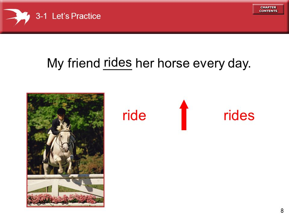 ride rides rides My friend ____ her horse every day.