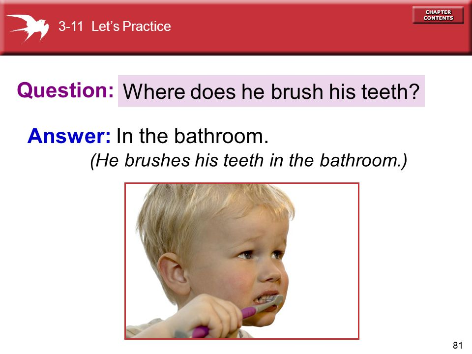 Answer: In the bathroom. Where does he brush his teeth