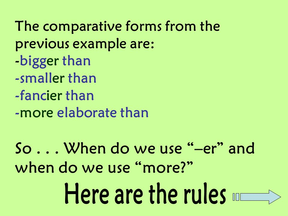 The comparative forms from the previous example are: -bigger than -smaller than -fancier than -more elaborate than So . . . When do we use –er and when do we use more