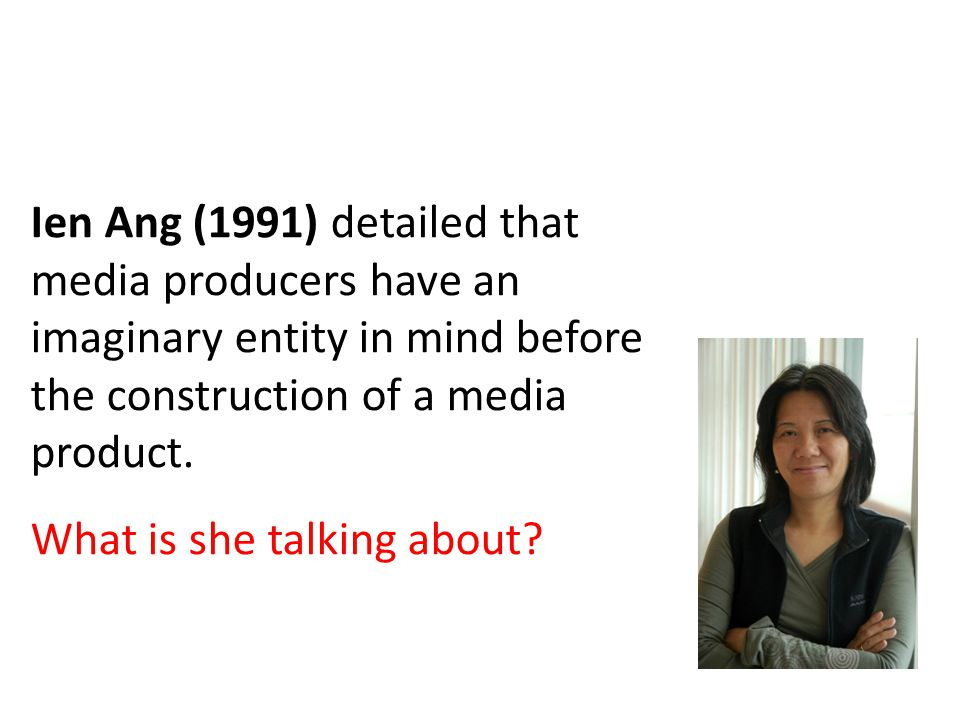 Ien Ang (1991) detailed that media producers have an imaginary entity in mind before the construction of a media product.
