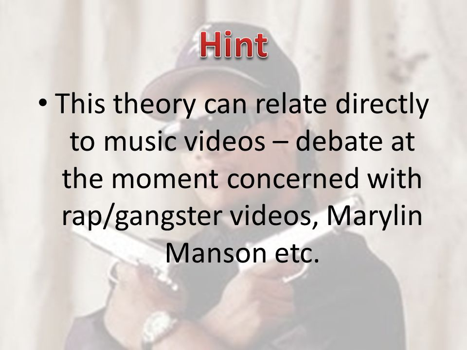 Hint This theory can relate directly to music videos – debate at the moment concerned with rap/gangster videos, Marylin Manson etc.
