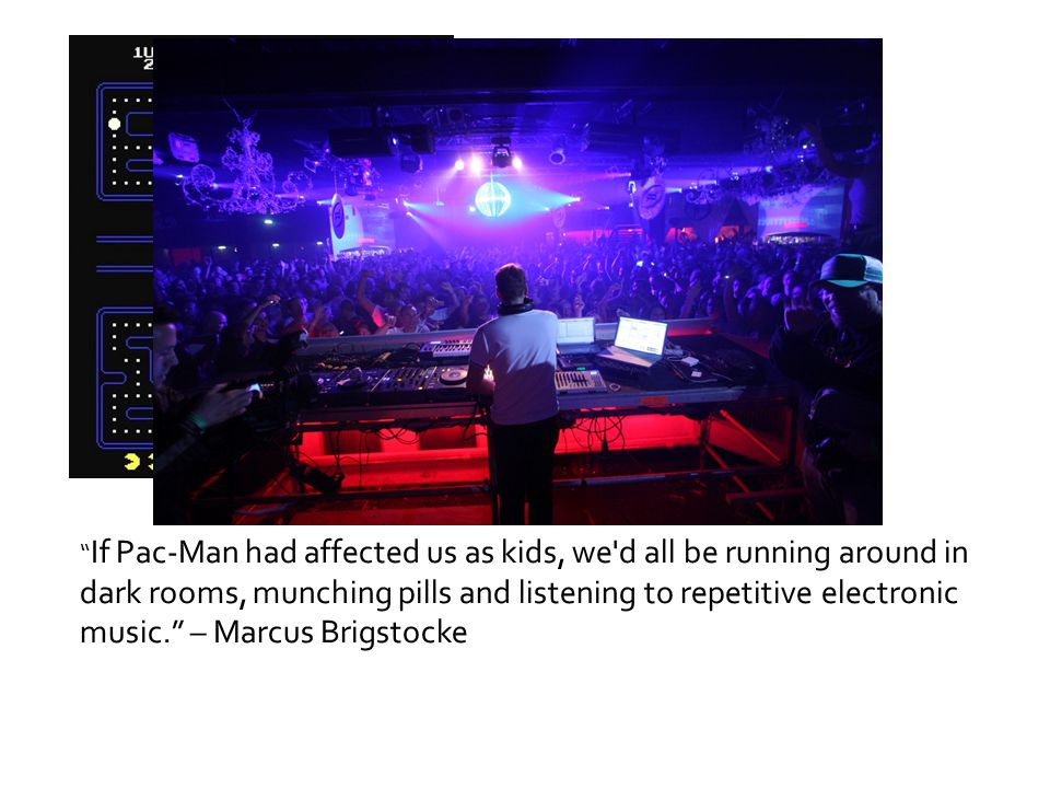 If Pac-Man had affected us as kids, we d all be running around in dark rooms, munching pills and listening to repetitive electronic music. – Marcus Brigstocke