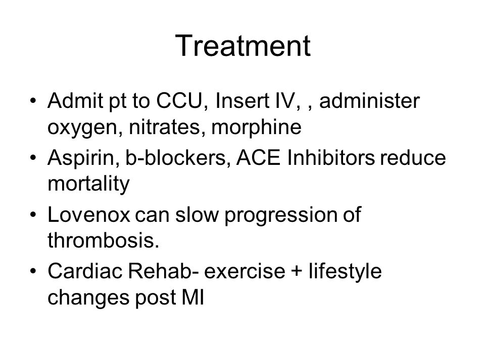 Treatment Admit pt to CCU, Insert IV, , administer oxygen, nitrates, morphine. Aspirin, b-blockers, ACE Inhibitors reduce mortality.