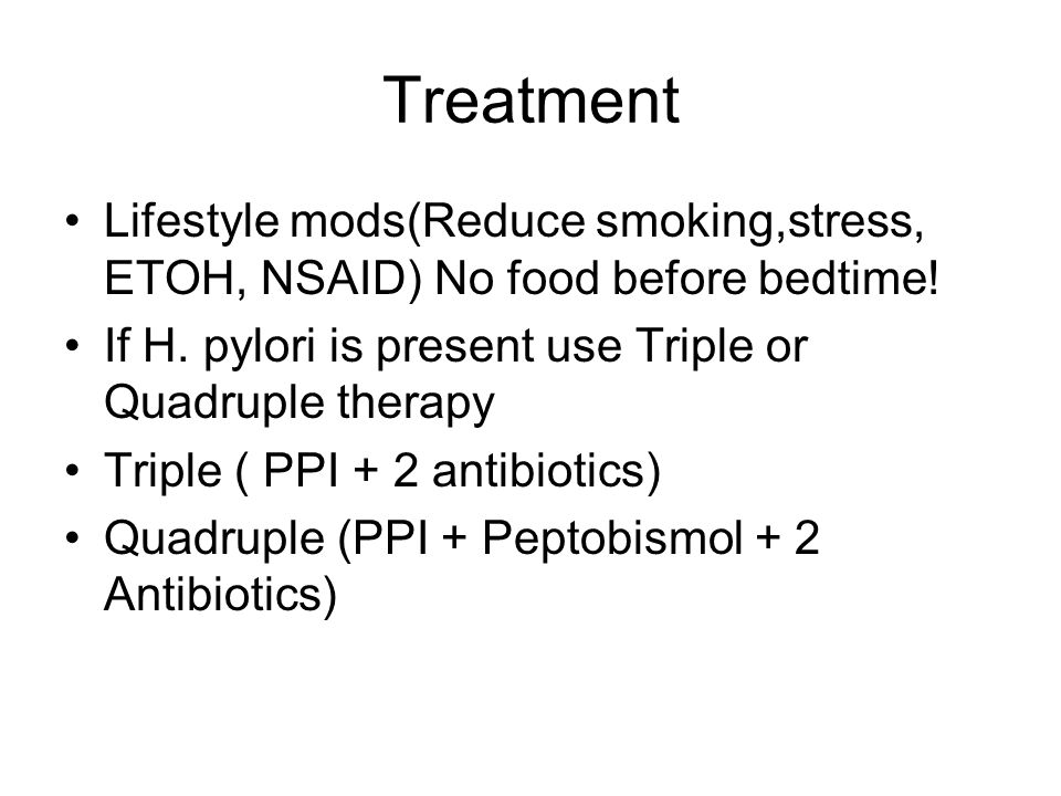 Treatment Lifestyle mods(Reduce smoking,stress, ETOH, NSAID) No food before bedtime! If H. pylori is present use Triple or Quadruple therapy.
