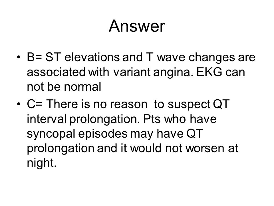 Answer B= ST elevations and T wave changes are associated with variant angina. EKG can not be normal.