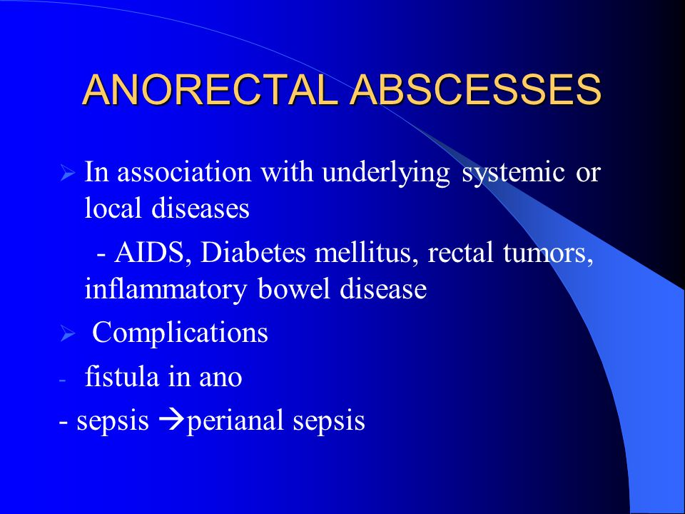 ANORECTAL ABSCESSES In association with underlying systemic or local diseases. - AIDS, Diabetes mellitus, rectal tumors, inflammatory bowel disease.
