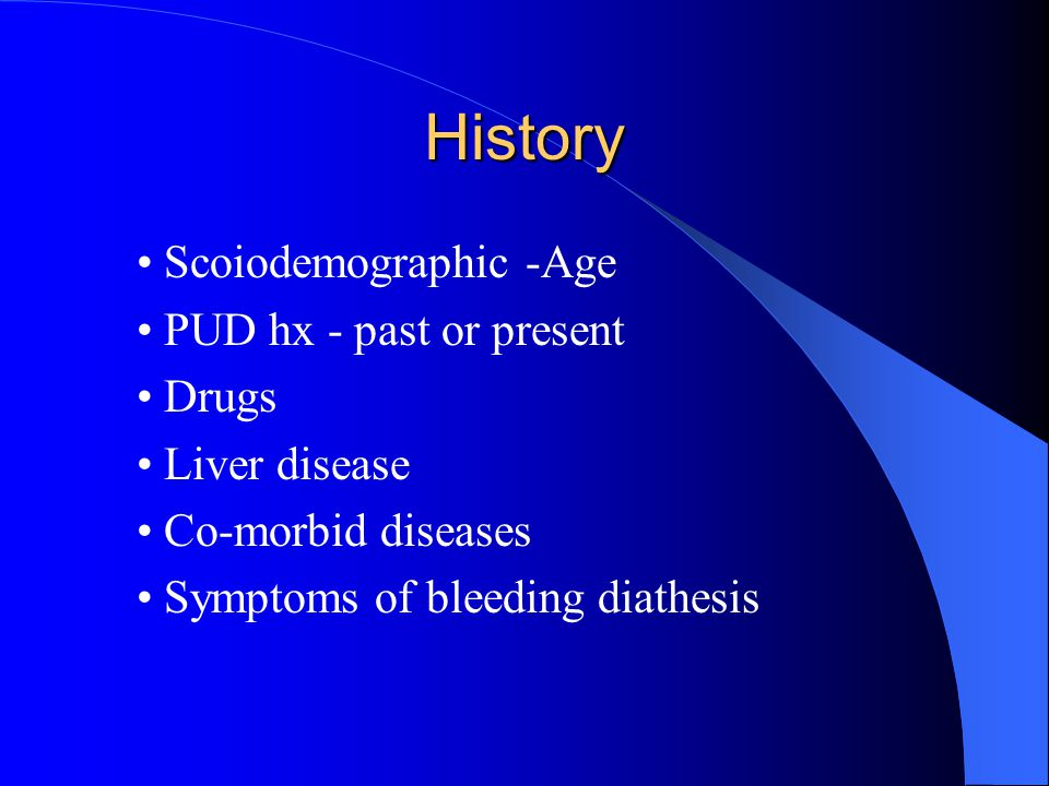 History • Scoiodemographic -Age • PUD hx - past or present • Drugs • Liver disease • Co-morbid diseases • Symptoms of bleeding diathesis
