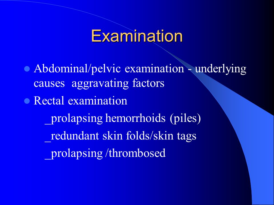Examination Abdominal/pelvic examination - underlying causes aggravating factors. Rectal examination.