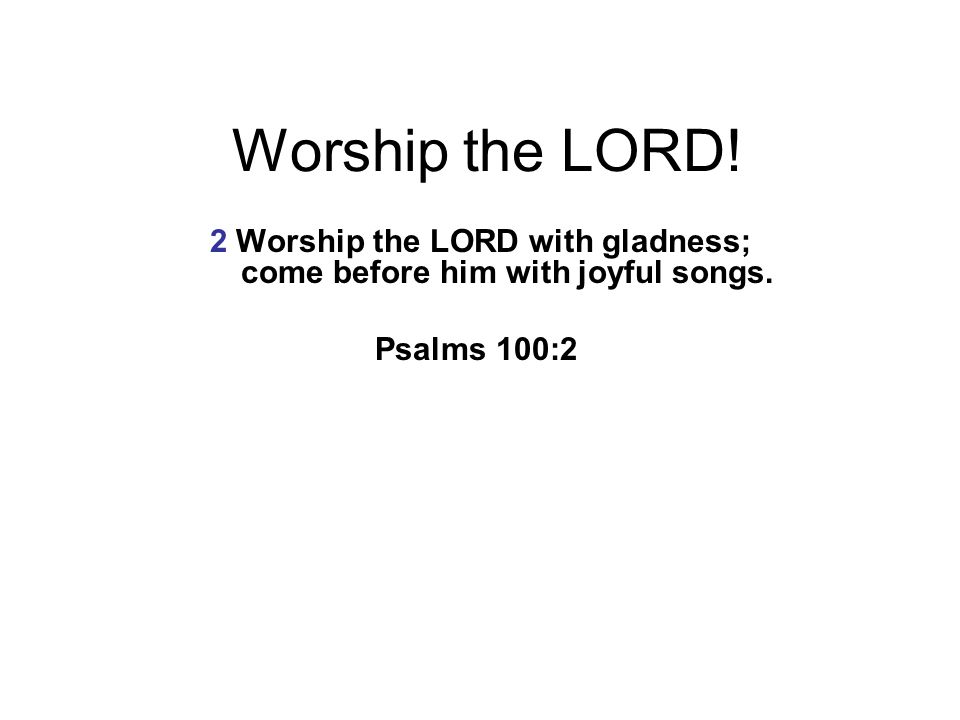 2 Worship the LORD with gladness; come before him with joyful songs.