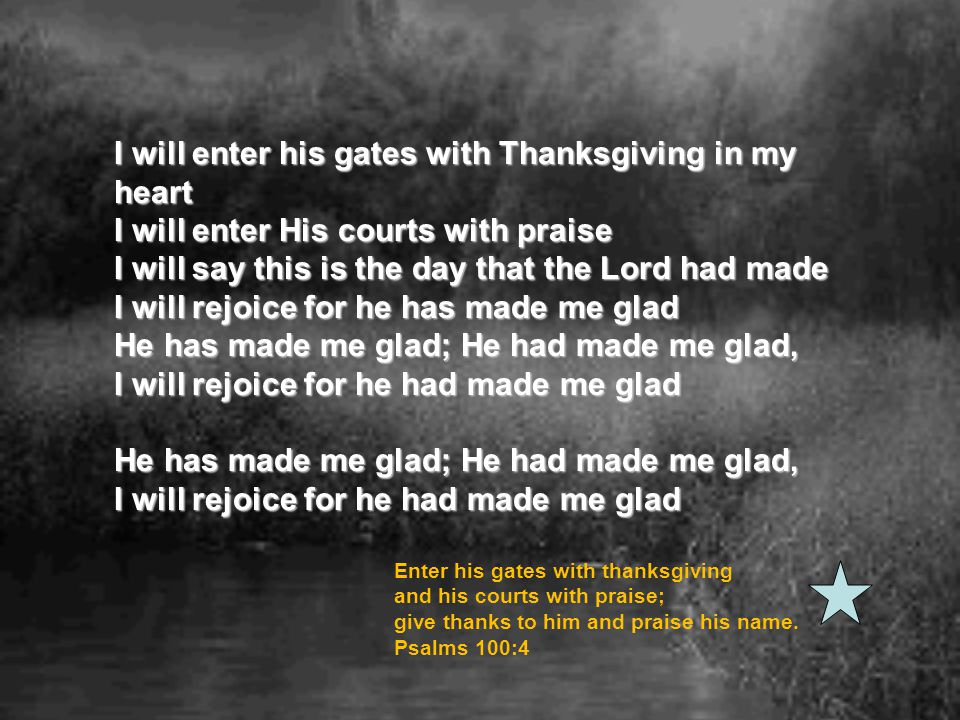 I will enter his gates with Thanksgiving in my heart I will enter His courts with praise I will say this is the day that the Lord had made I will rejoice for he has made me glad He has made me glad; He had made me glad, I will rejoice for he had made me glad