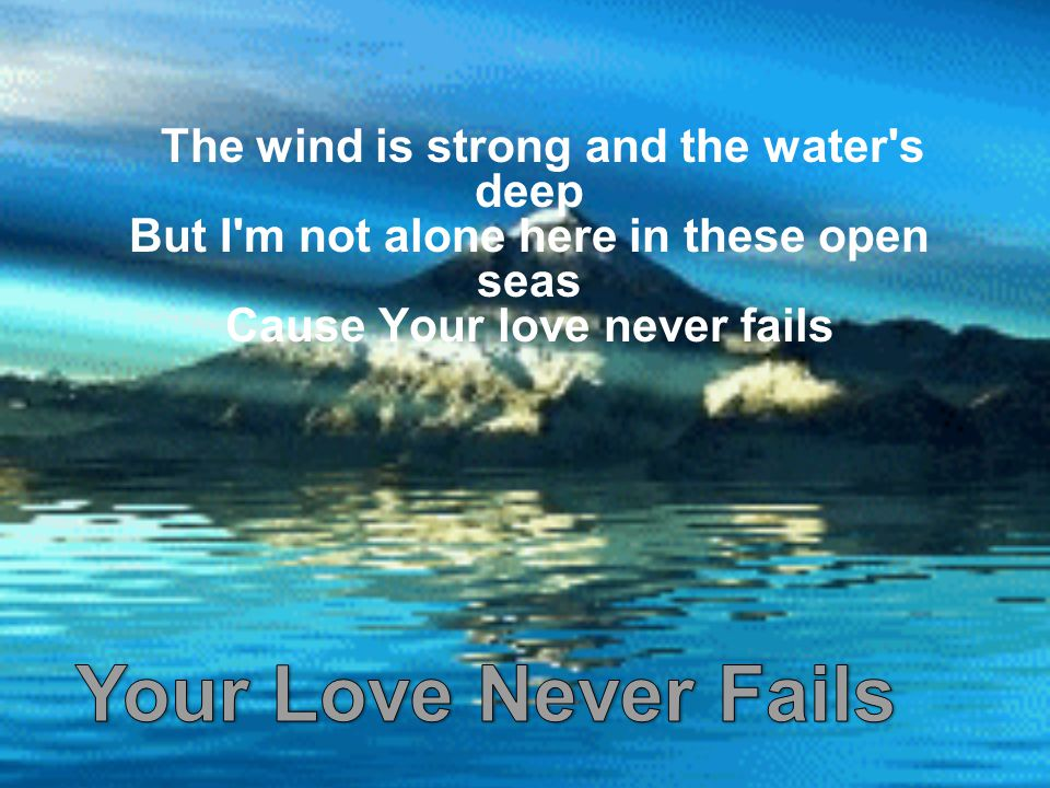 The wind is strong and the water s deep But I m not alone here in these open seas Cause Your love never fails