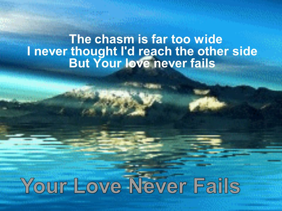 The chasm is far too wide I never thought I d reach the other side But Your love never fails