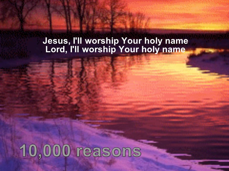 Jesus, I ll worship Your holy name Lord, I ll worship Your holy name