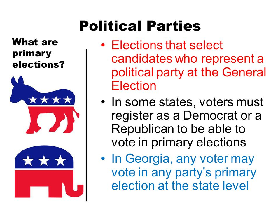 Political Parties What are primary elections Elections that select candidates who represent a political party at the General Election.