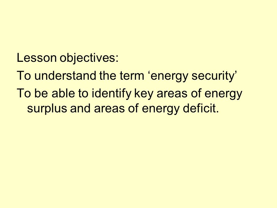 Lesson objectives: To understand the term 'energy security' To be able to identify key areas of energy surplus and areas of energy deficit.