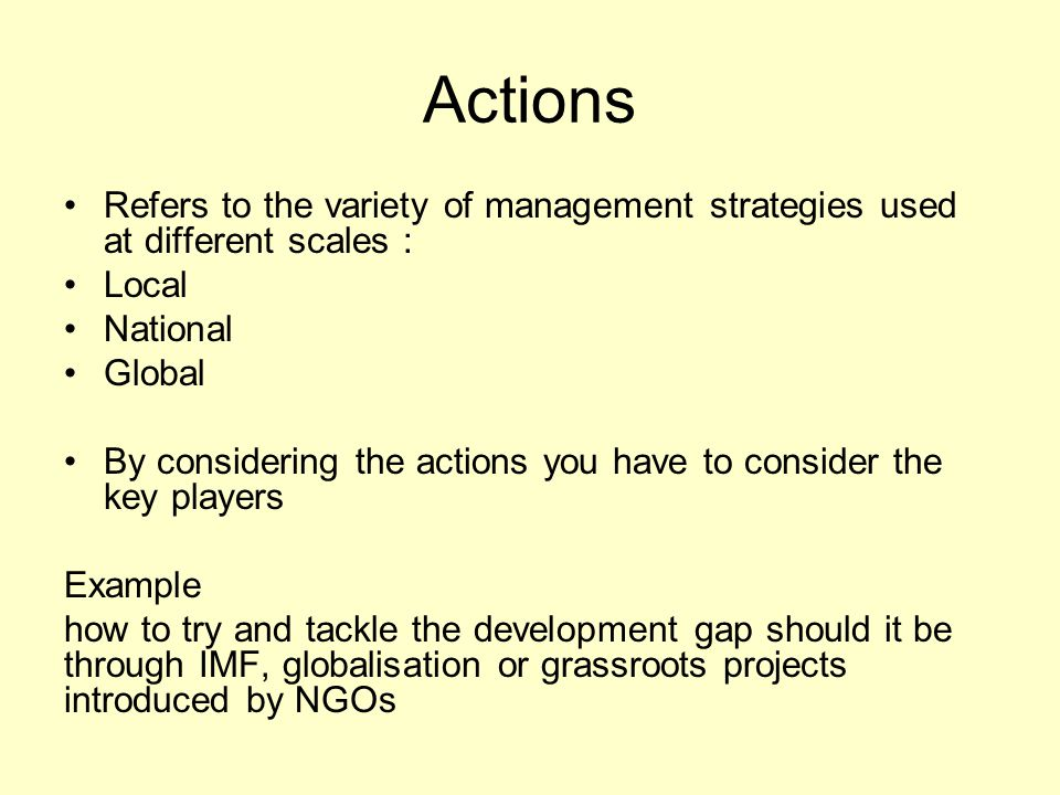 Actions Refers to the variety of management strategies used at different scales : Local. National.