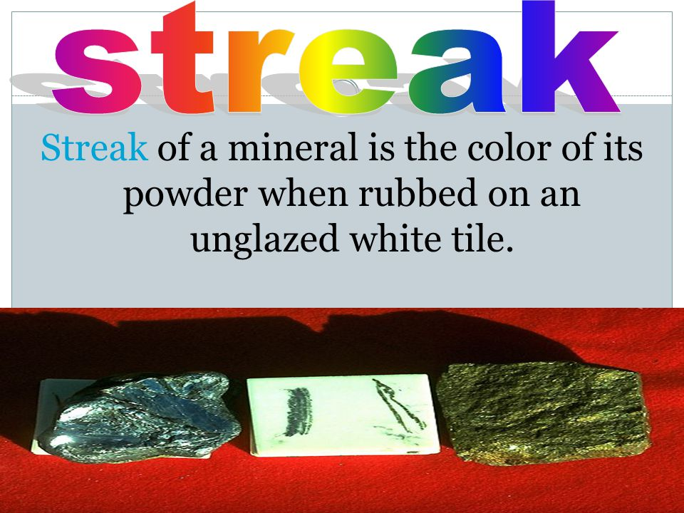 streak Streak of a mineral is the color of its powder when rubbed on an unglazed white tile.