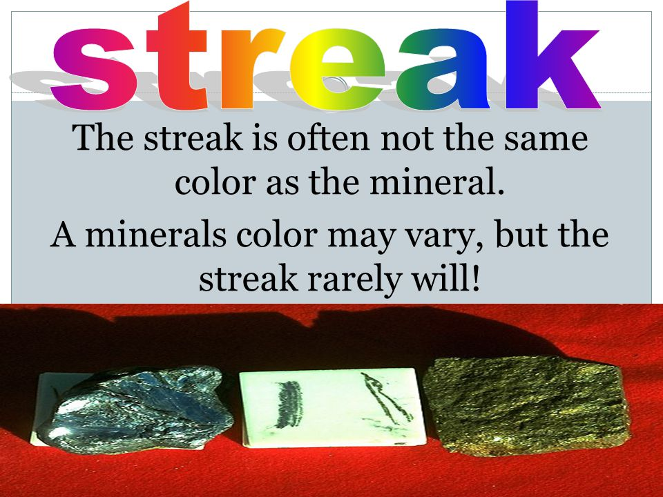 The streak is often not the same color as the mineral.