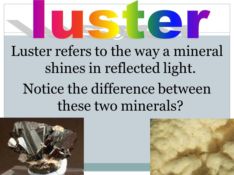 Luster refers to the way a mineral shines in reflected light.