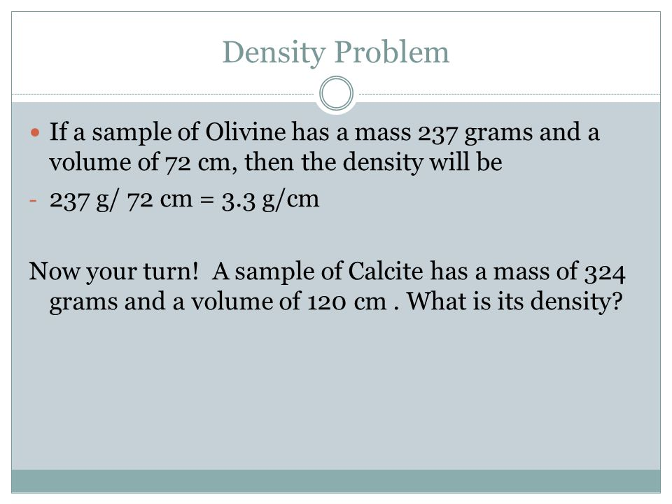 Density Problem If a sample of Olivine has a mass 237 grams and a volume of 72 cm, then the density will be.