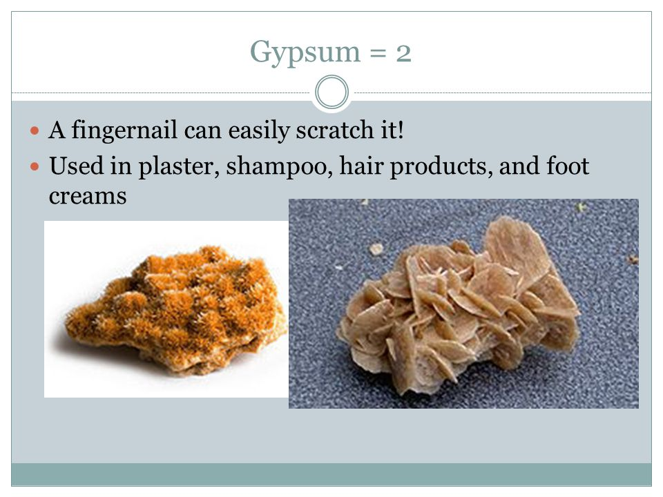 Gypsum = 2 A fingernail can easily scratch it!