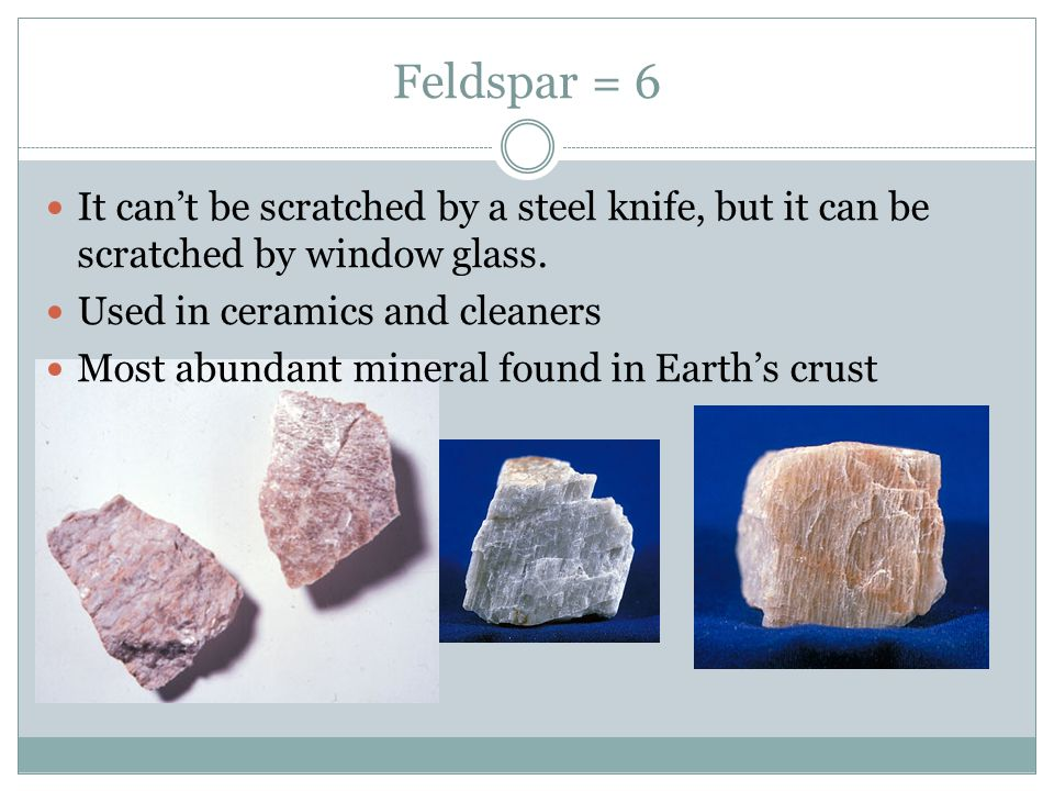 Feldspar = 6 It can't be scratched by a steel knife, but it can be scratched by window glass. Used in ceramics and cleaners.