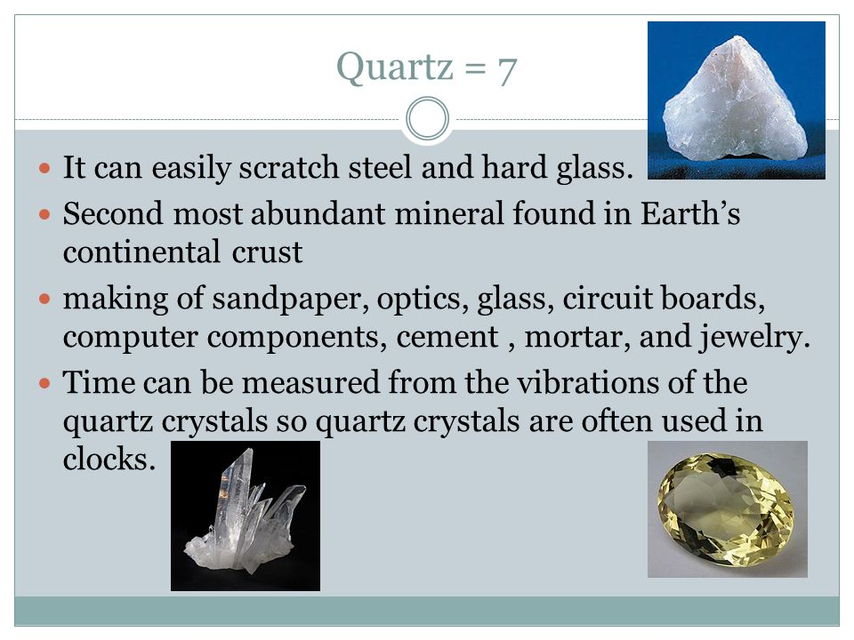 Quartz = 7 It can easily scratch steel and hard glass.