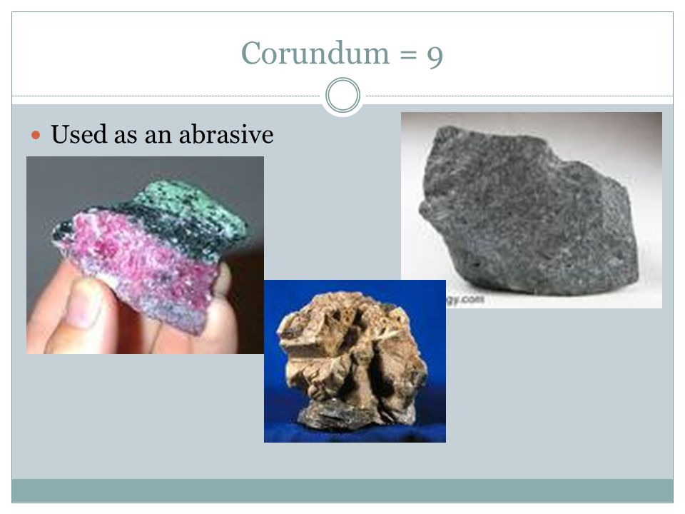Corundum = 9 Used as an abrasive