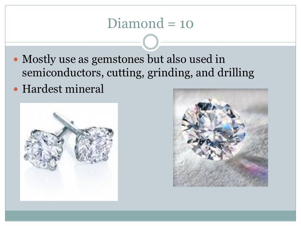 Diamond = 10 Mostly use as gemstones but also used in semiconductors, cutting, grinding, and drilling.