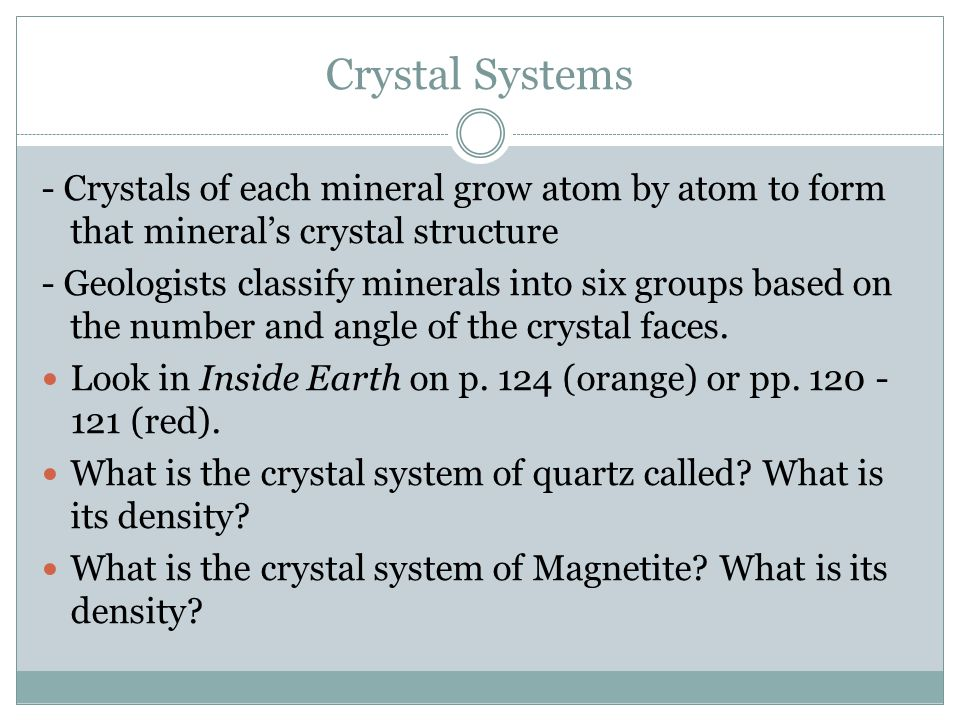 Crystal Systems - Crystals of each mineral grow atom by atom to form that mineral's crystal structure.