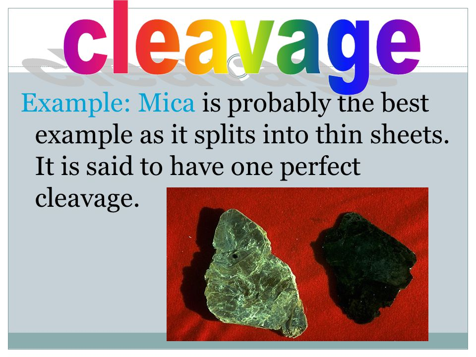cleavage Example: Mica is probably the best example as it splits into thin sheets.