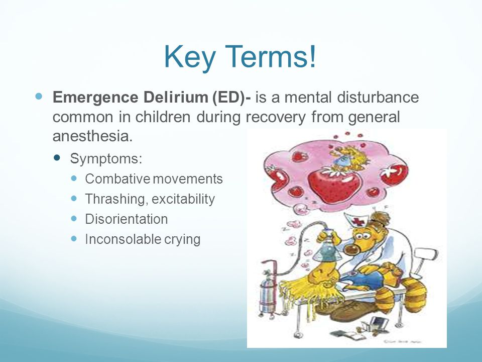 Key Terms! Emergence Delirium (ED)- is a mental disturbance common in children during recovery from general anesthesia.