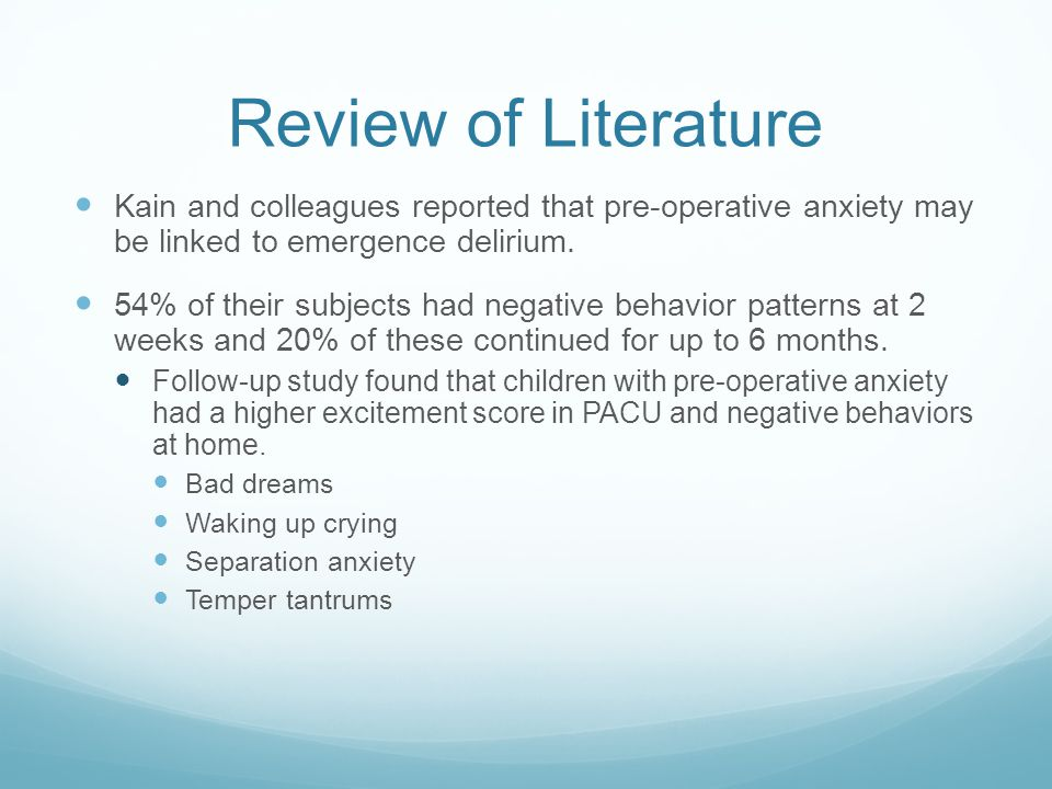 Review of Literature Kain and colleagues reported that pre-operative anxiety may be linked to emergence delirium.