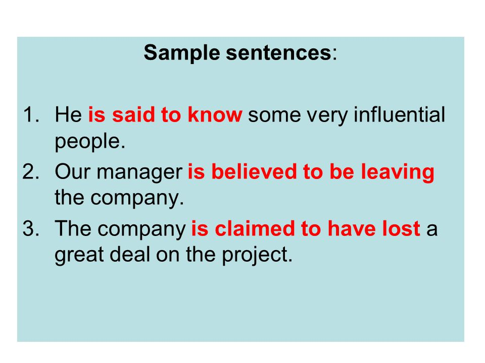 Sample sentences: He is said to know some very influential people. Our manager is believed to be leaving the company.
