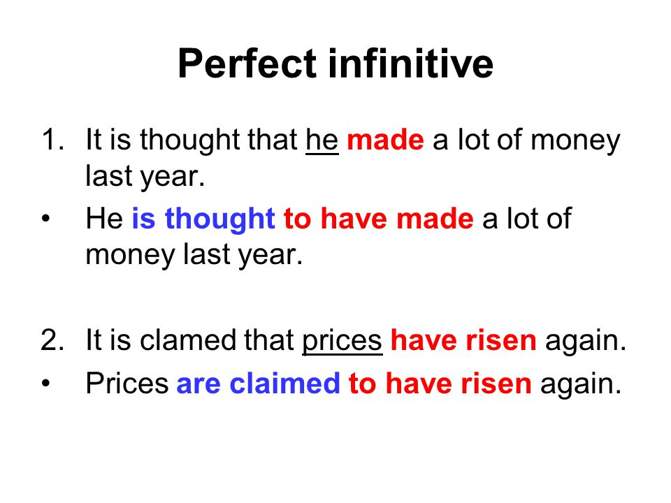 Perfect infinitive It is thought that he made a lot of money last year. He is thought to have made a lot of money last year.