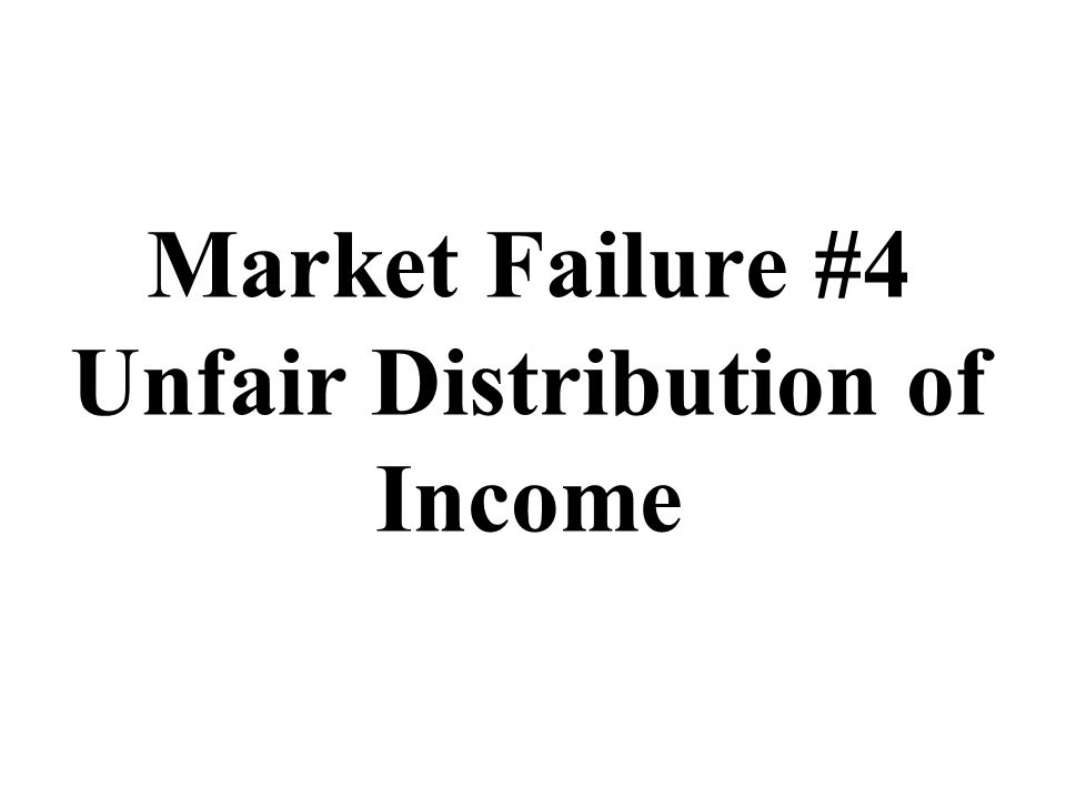 Market Failure #4 Unfair Distribution of Income