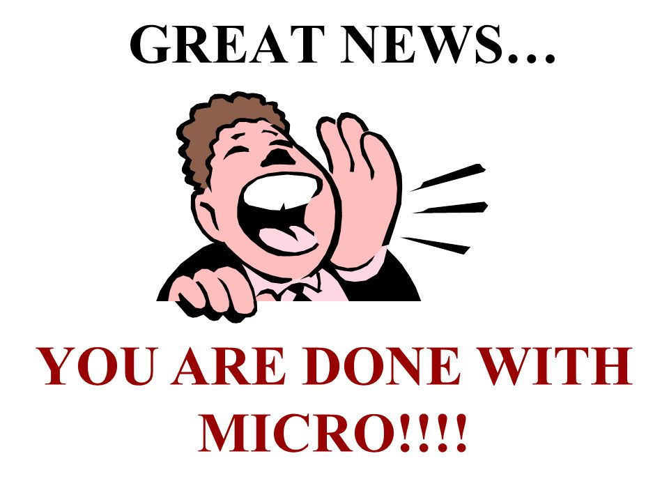GREAT NEWS… YOU ARE DONE WITH MICRO!!!!