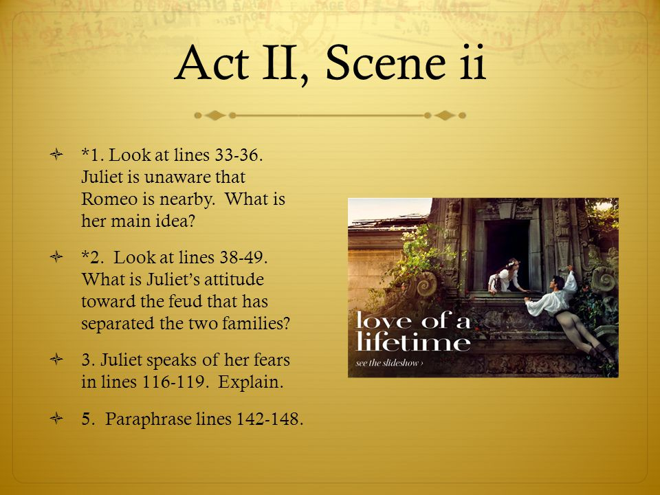 Act II, Scene ii *1. Look at lines 33-36. Juliet is unaware that Romeo is nearby. What is her main idea