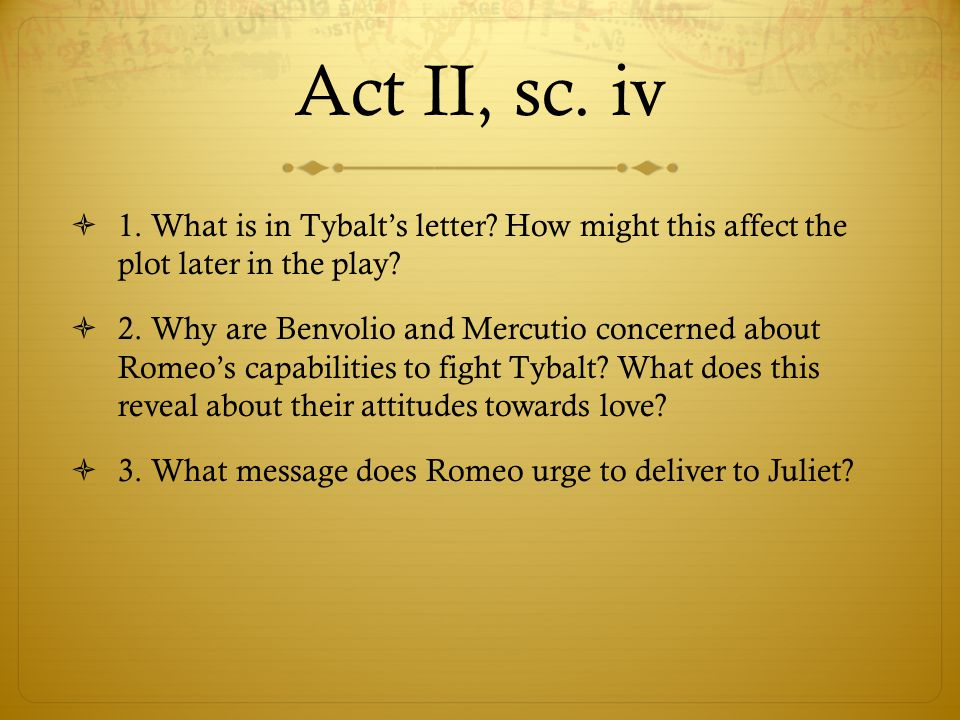 Act II, sc. iv 1. What is in Tybalt's letter How might this affect the plot later in the play