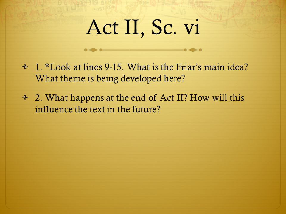 Act II, Sc. vi 1. *Look at lines 9-15. What is the Friar's main idea What theme is being developed here